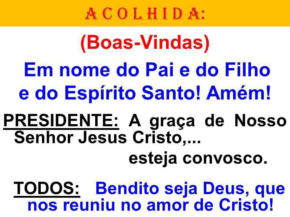(Boas-Vindas) Em nome do Pai e do Filho e do Espírito Santo! Amém! PRESIDENTE: A graça de Nosso Senhor Jesus Cristo,... esteja convosco. TODOS: Bendit