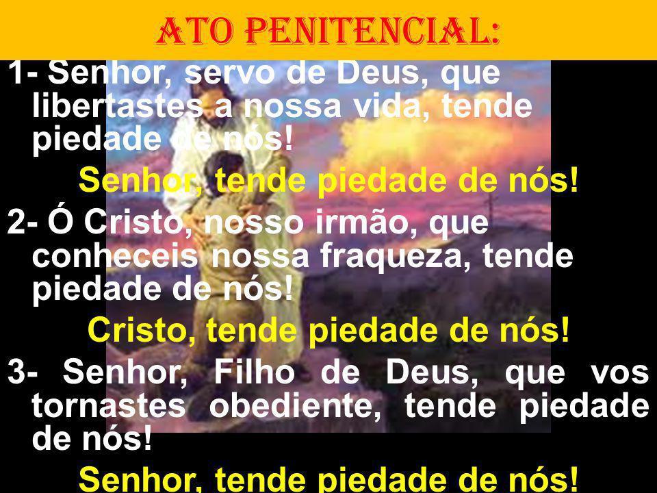 1- Senhor, servo de Deus, que libertastes a nossa vida, tende piedade de nós! Senhor, tende piedade de nós! 2- Ó Cristo, nosso irmão, que conheceis no