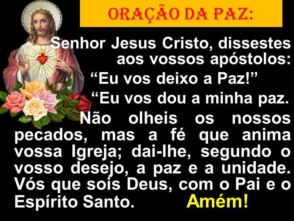 Senhor Jesus Cristo, dissestes aos vossos apóstolos: Eu vos deixo a Paz! Eu vos dou a minha paz. Não olheis os nossos pecados, mas a fé que anima voss