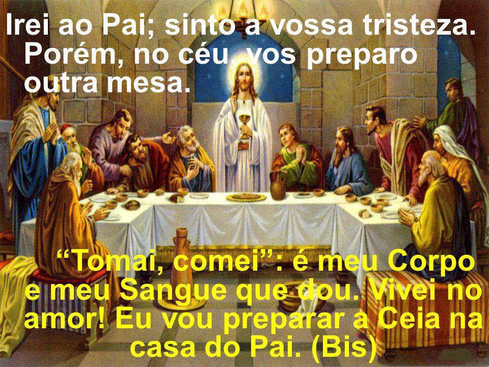 Irei ao Pai; sinto a vossa tristeza. Porém, no céu, vos preparo outra mesa. Tomai, comei: é meu Corpo e meu Sangue que dou. Vivei no amor! Eu vou prep