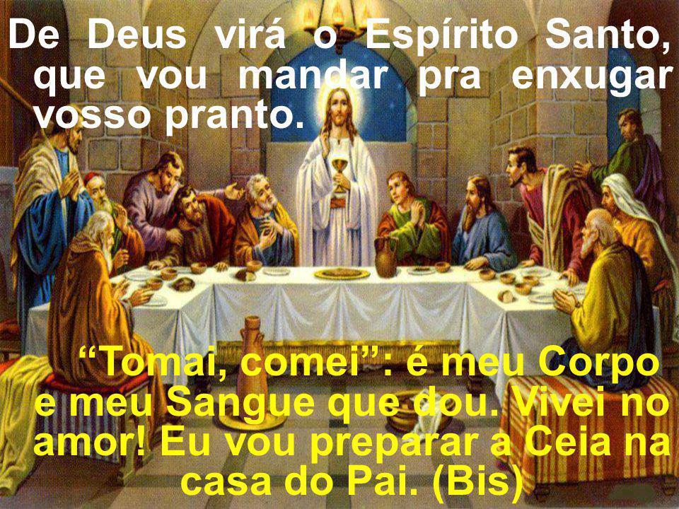 De Deus virá o Espírito Santo, que vou mandar pra enxugar vosso pranto. Tomai, comei: é meu Corpo e meu Sangue que dou. Vivei no amor! Eu vou preparar