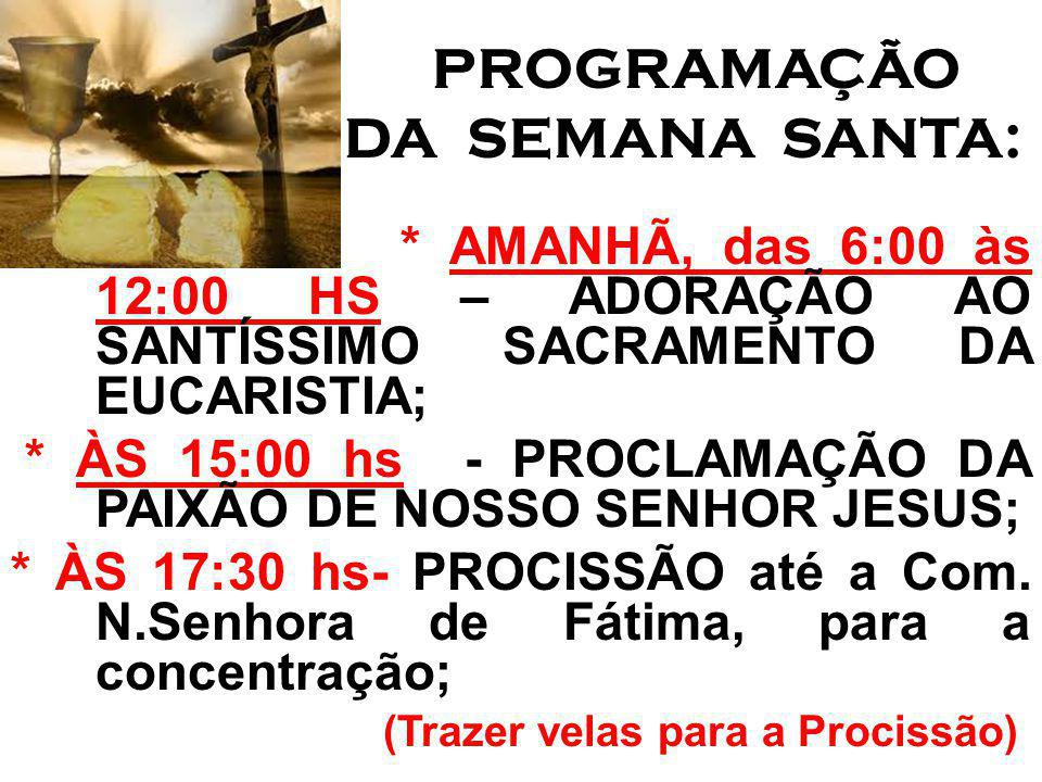 PROGRAMAÇÃO DA SEMANA SANTA: * AMANHÃ, das 6:00 às 12:00 HS – ADORAÇÃO AO SANTÍSSIMO SACRAMENTO DA EUCARISTIA; * ÀS 15:00 hs - PROCLAMAÇÃO DA PAIXÃO DE NOSSO SENHOR JESUS; * ÀS 17:30 hs- PROCISSÃO até a Com.