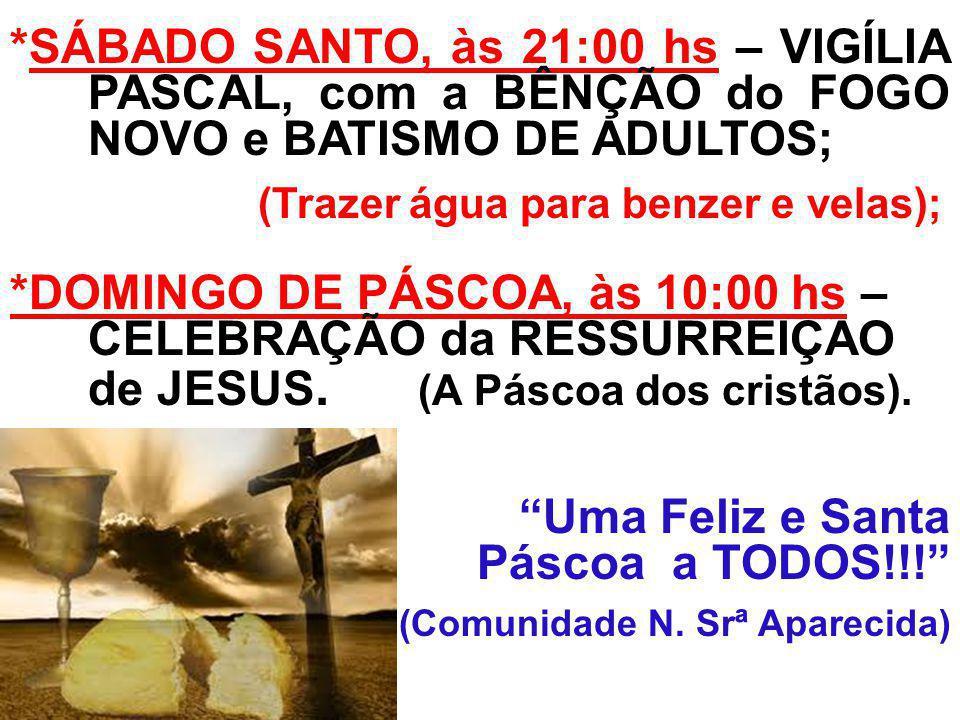 *SÁBADO SANTO, às 21:00 hs – VIGÍLIA PASCAL, com a BÊNÇÃO do FOGO NOVO e BATISMO DE ADULTOS; (Trazer água para benzer e velas); *DOMINGO DE PÁSCOA, às 10:00 hs – CELEBRAÇÃO da RESSURREIÇAO de JESUS.