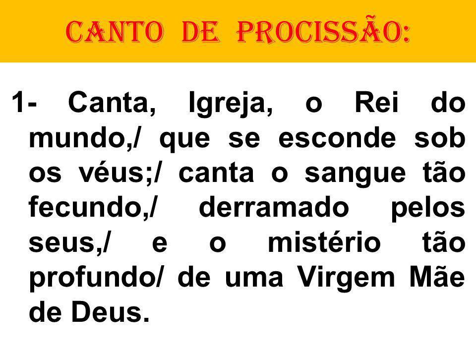 CANTO DE PROCISSÃO: 1- Canta, Igreja, o Rei do mundo,/ que se esconde sob os véus;/ canta o sangue tão fecundo,/ derramado pelos seus,/ e o mistério tão profundo/ de uma Virgem Mãe de Deus.