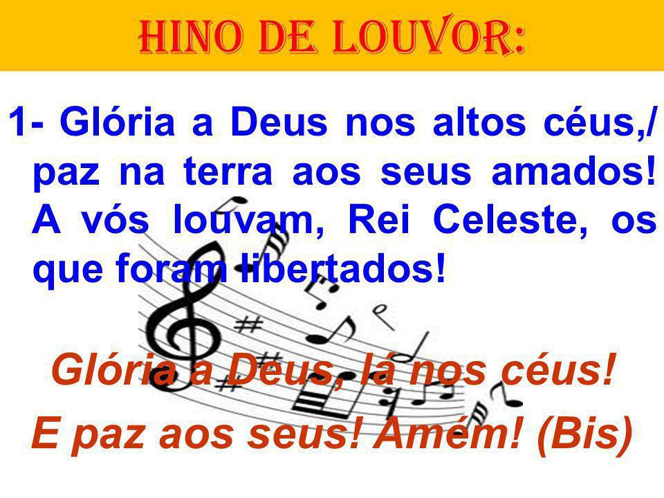 HINO DE LOUVOR: 1- Glória a Deus nos altos céus,/ paz na terra aos seus amados! A vós louvam, Rei Celeste, os que foram libertados! Glória a Deus, lá