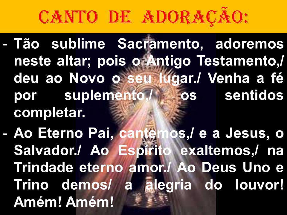 CANTO DE ADORAÇÃO: -Tão sublime Sacramento, adoremos neste altar; pois o Antigo Testamento,/ deu ao Novo o seu lugar./ Venha a fé por suplemento,/ os sentidos completar.