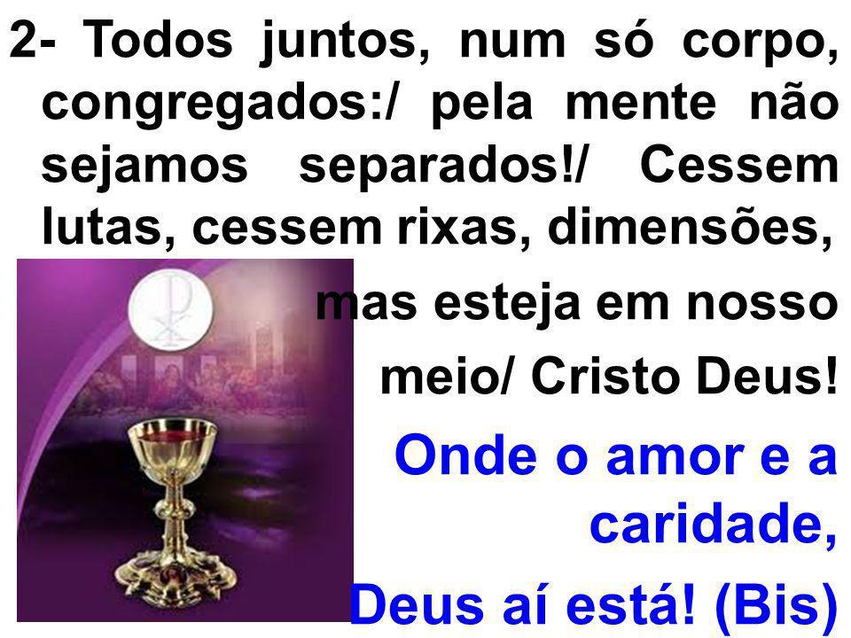 2- Todos juntos, num só corpo, congregados:/ pela mente não sejamos separados!/ Cessem lutas, cessem rixas, dimensões, mas esteja em nosso meio/ Crist