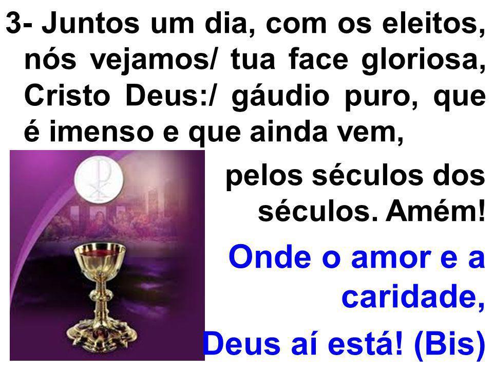 3- Juntos um dia, com os eleitos, nós vejamos/ tua face gloriosa, Cristo Deus:/ gáudio puro, que é imenso e que ainda vem, pelos séculos dos séculos.
