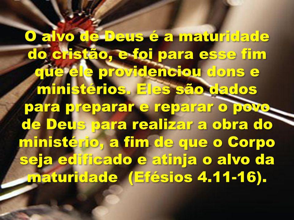 O alvo de Deus é a maturidade do cristão, e foi para esse fim que ele providenciou dons e ministérios. Eles são dados para preparar e reparar o povo d
