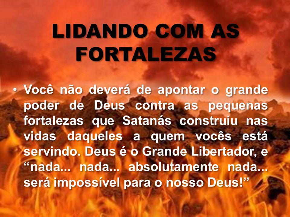 LIDANDO COM AS FORTALEZAS Você não deverá de apontar o grande poder de Deus contra as pequenas fortalezas que Satanás construiu nas vidas daqueles a q