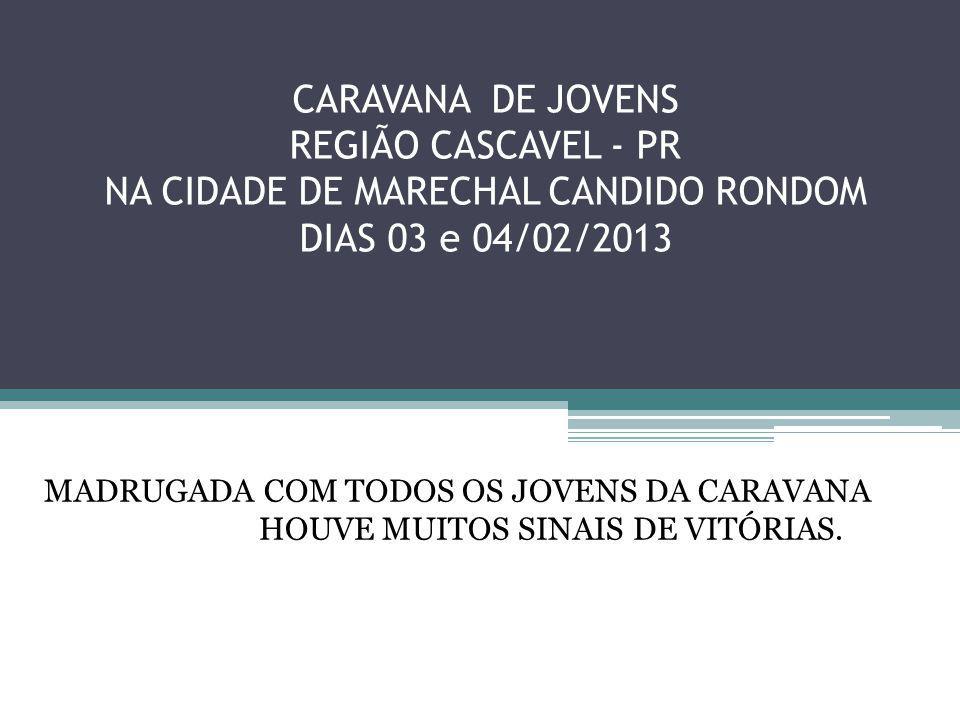CARAVANA DE JOVENS REGIÃO CASCAVEL - PR NA CIDADE DE MARECHAL CANDIDO RONDOM DIAS 03 e 04/02/2013 MADRUGADA COM TODOS OS JOVENS DA CARAVANA HOUVE MUITOS SINAIS DE VITÓRIAS.