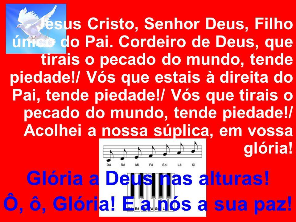 - Jesus Cristo, Senhor Deus, Filho único do Pai. Cordeiro de Deus, que tirais o pecado do mundo, tende piedade!/ Vós que estais à direita do Pai, tend