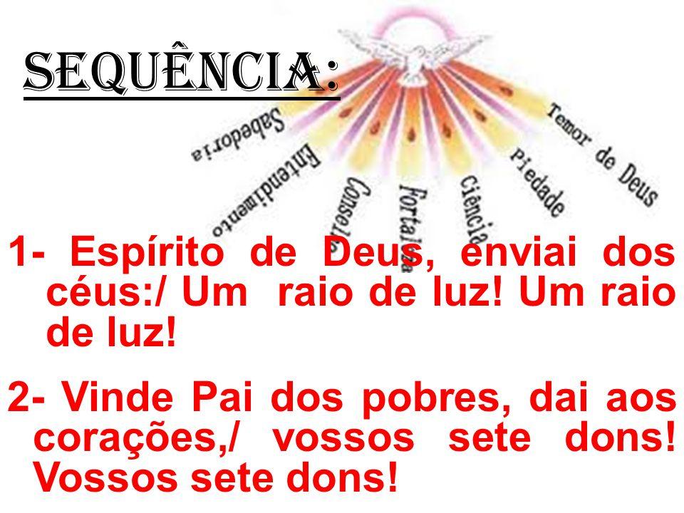 SEQUÊNCIA: 1- Espírito de Deus, enviai dos céus:/ Um raio de luz! Um raio de luz! 2- Vinde Pai dos pobres, dai aos corações,/ vossos sete dons! Vossos