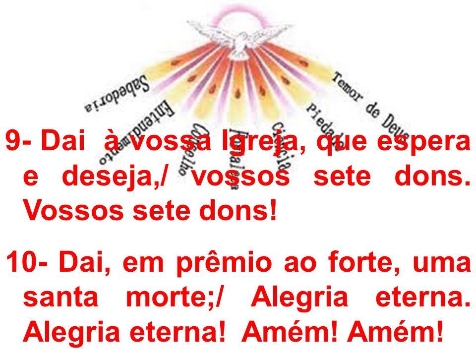 9- Dai à vossa Igreja, que espera e deseja,/ vossos sete dons. Vossos sete dons! 10- Dai, em prêmio ao forte, uma santa morte;/ Alegria eterna. Alegri