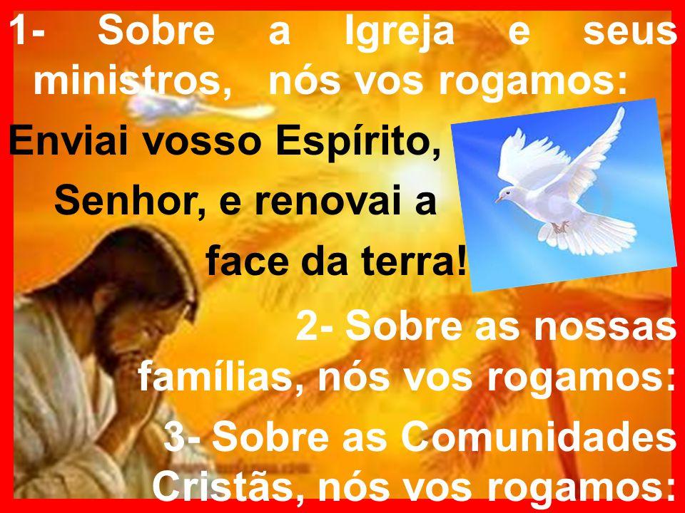 1- Sobre a Igreja e seus ministros, nós vos rogamos: Enviai vosso Espírito, Senhor, e renovai a face da terra! 2- Sobre as nossas famílias, nós vos ro