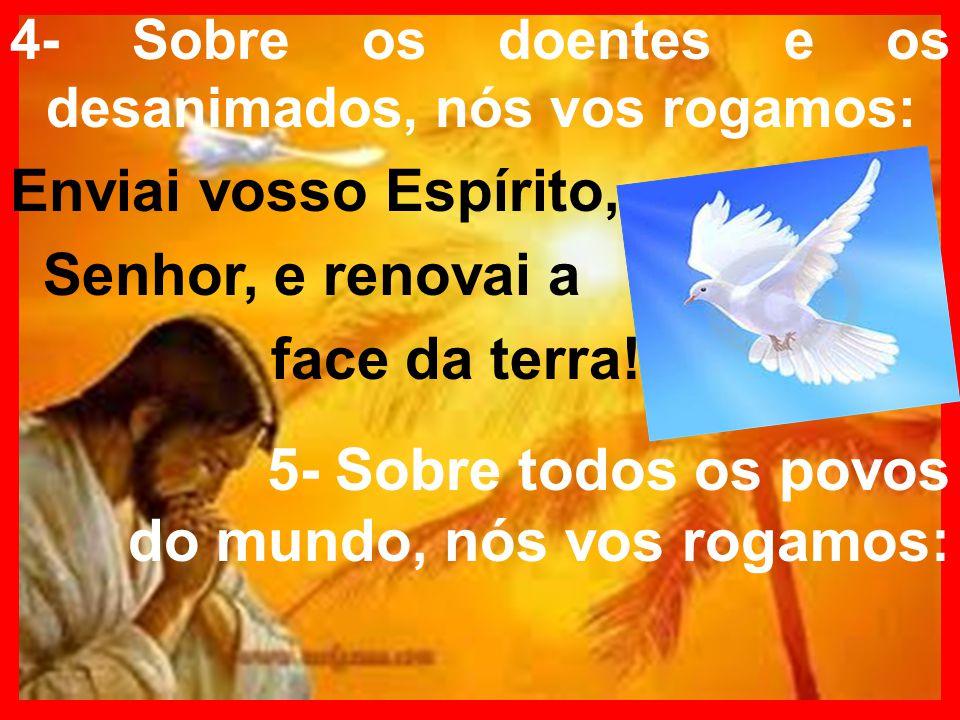 4- Sobre os doentes e os desanimados, nós vos rogamos: Enviai vosso Espírito, Senhor, e renovai a face da terra! 5- Sobre todos os povos do mundo, nós