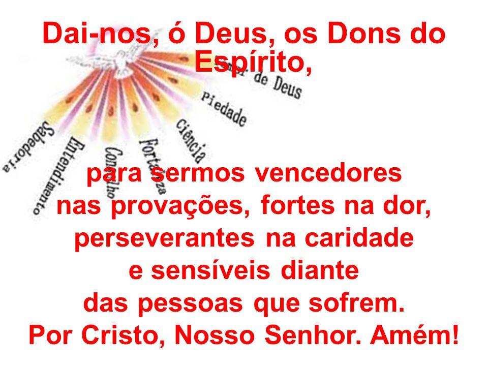 Dai-nos, ó Deus, os Dons do Espírito, para sermos vencedores nas provações, fortes na dor, perseverantes na caridade e sensíveis diante das pessoas qu