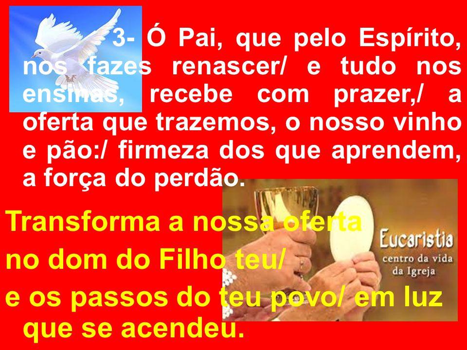 3- Ó Pai, que pelo Espírito, nos fazes renascer/ e tudo nos ensinas, recebe com prazer,/ a oferta que trazemos, o nosso vinho e pão:/ firmeza dos que