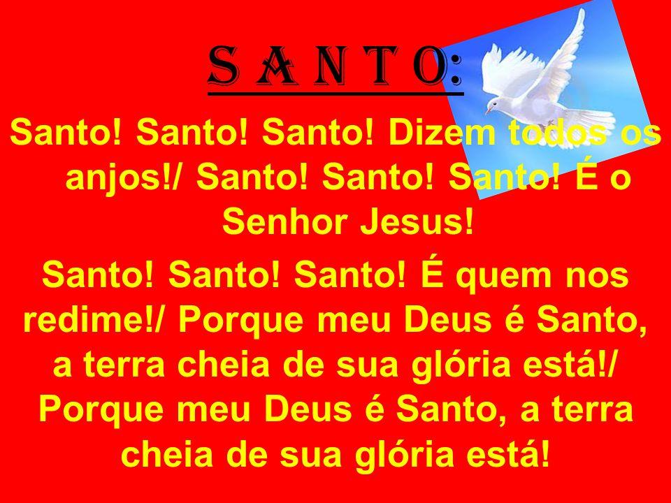 S A N T O: Santo! Santo! Santo! Dizem todos os anjos!/ Santo! Santo! Santo! É o Senhor Jesus! Santo! Santo! Santo! É quem nos redime!/ Porque meu Deus
