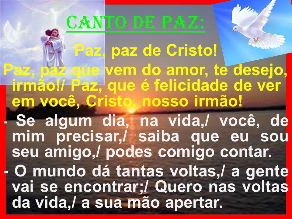 canto de paz: Paz, paz de Cristo! Paz, paz que vem do amor, te desejo, irmão!/ Paz, que é felicidade de ver em você, Cristo, nosso irmão! - Se algum d
