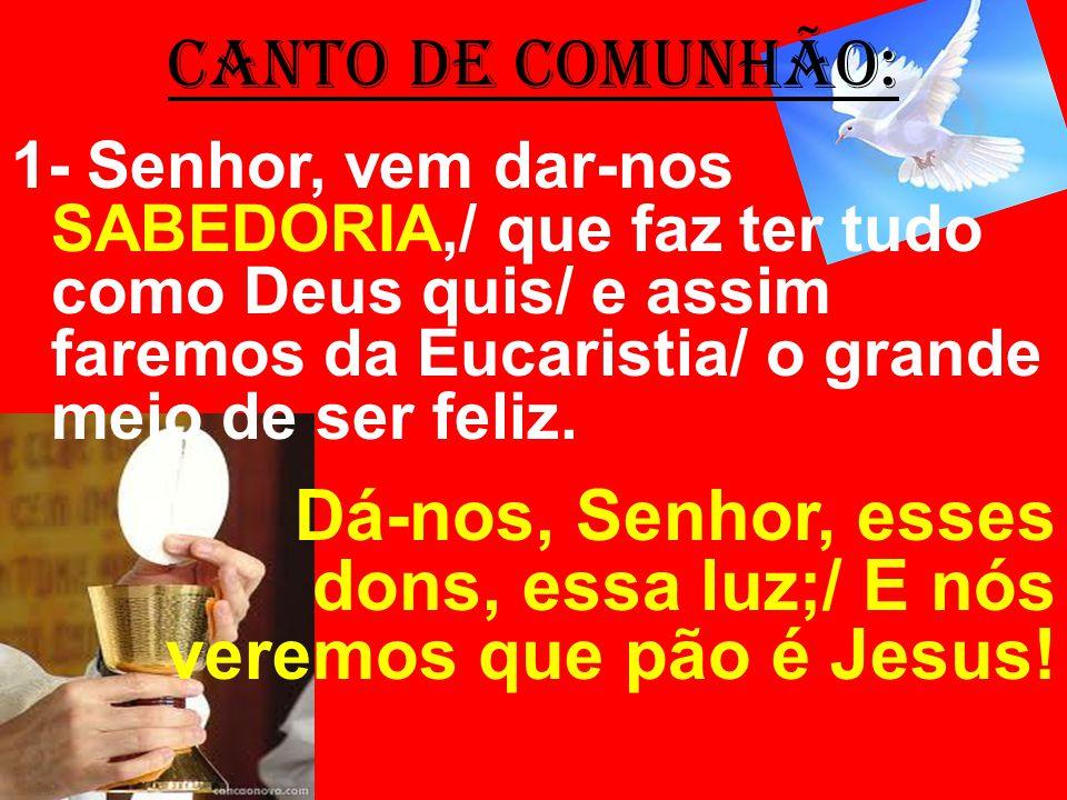 CANTO DE COMUNHÃO: 1- Senhor, vem dar-nos SABEDORIA,/ que faz ter tudo como Deus quis/ e assim faremos da Eucaristia/ o grande meio de ser feliz. Dá-n