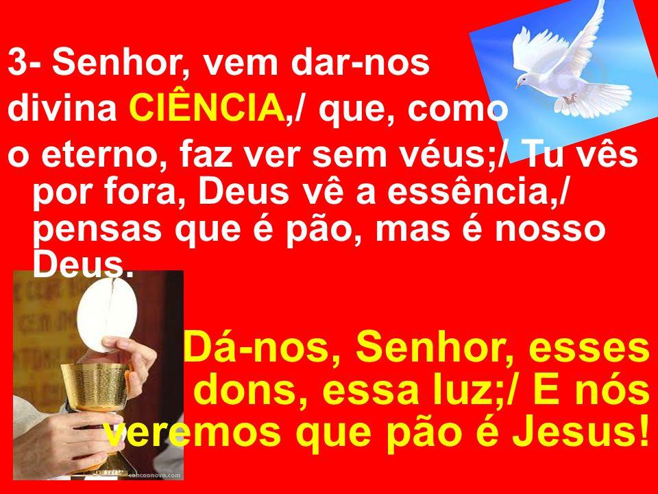 3- Senhor, vem dar-nos divina CIÊNCIA,/ que, como o eterno, faz ver sem véus;/ Tu vês por fora, Deus vê a essência,/ pensas que é pão, mas é nosso Deu