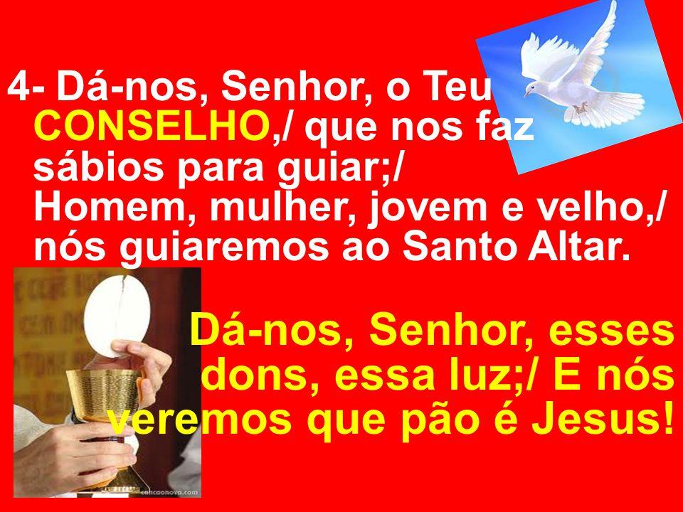 4- Dá-nos, Senhor, o Teu CONSELHO,/ que nos faz sábios para guiar;/ Homem, mulher, jovem e velho,/ nós guiaremos ao Santo Altar. Dá-nos, Senhor, esses