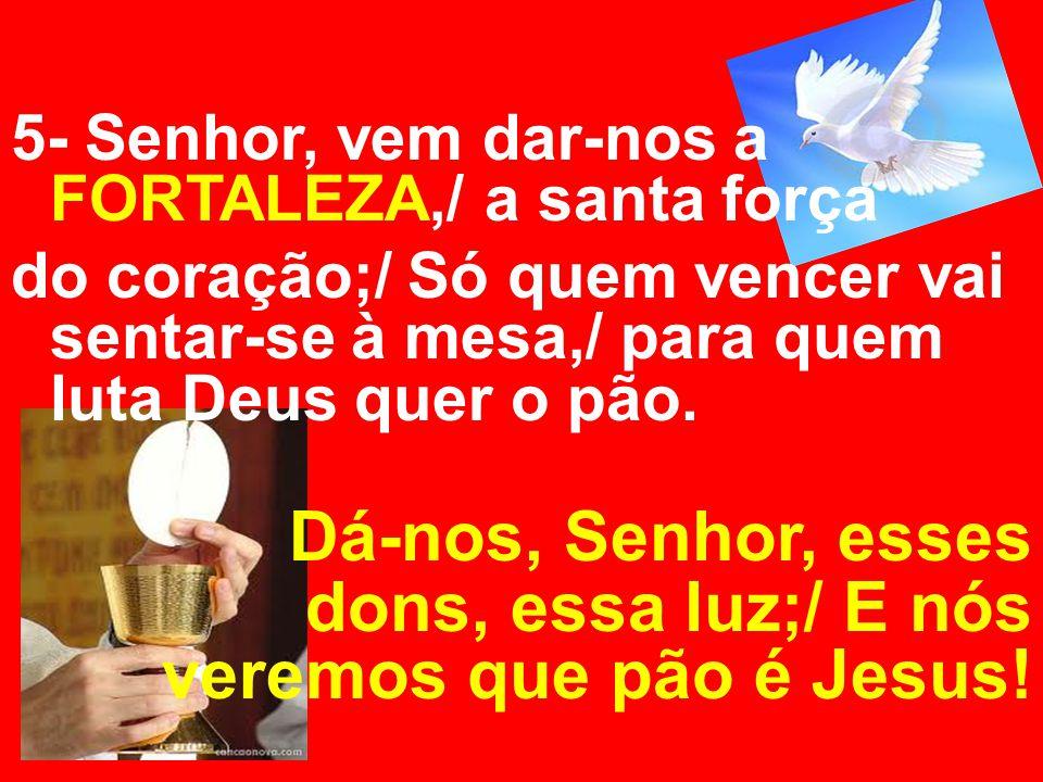 5- Senhor, vem dar-nos a FORTALEZA,/ a santa força do coração;/ Só quem vencer vai sentar-se à mesa,/ para quem luta Deus quer o pão. Dá-nos, Senhor,