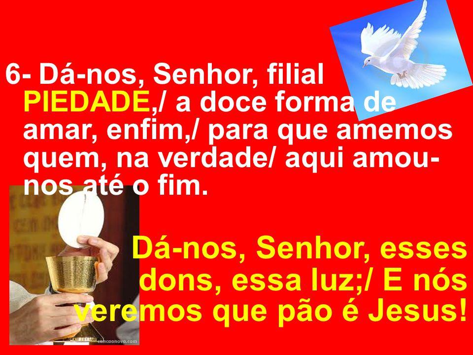 6- Dá-nos, Senhor, filial PIEDADE,/ a doce forma de amar, enfim,/ para que amemos quem, na verdade/ aqui amou- nos até o fim. Dá-nos, Senhor, esses do