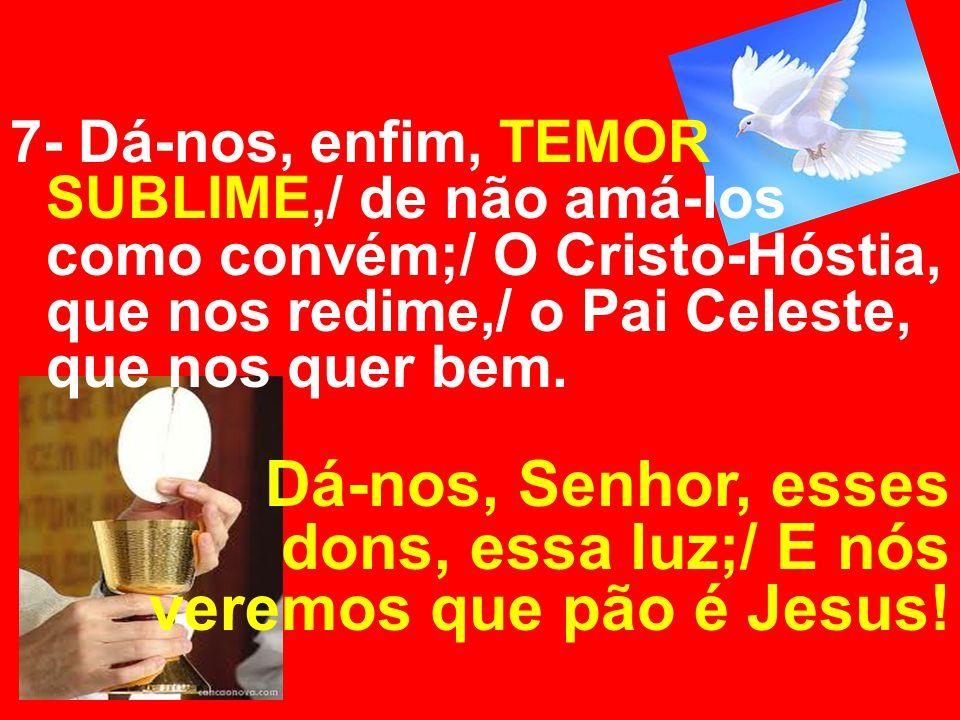 7- Dá-nos, enfim, TEMOR SUBLIME,/ de não amá-los como convém;/ O Cristo-Hóstia, que nos redime,/ o Pai Celeste, que nos quer bem. Dá-nos, Senhor, esse