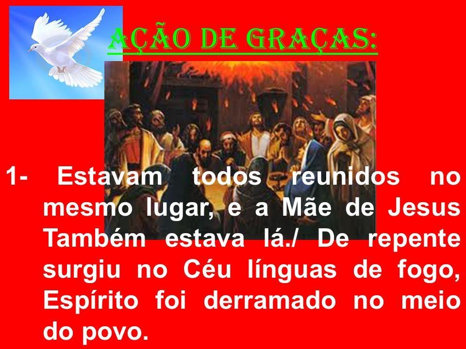 AÇÃO DE GRAÇAS: 1- Estavam todos reunidos no mesmo lugar, e a Mãe de Jesus Também estava lá./ De repente surgiu no Céu línguas de fogo, Espírito foi d
