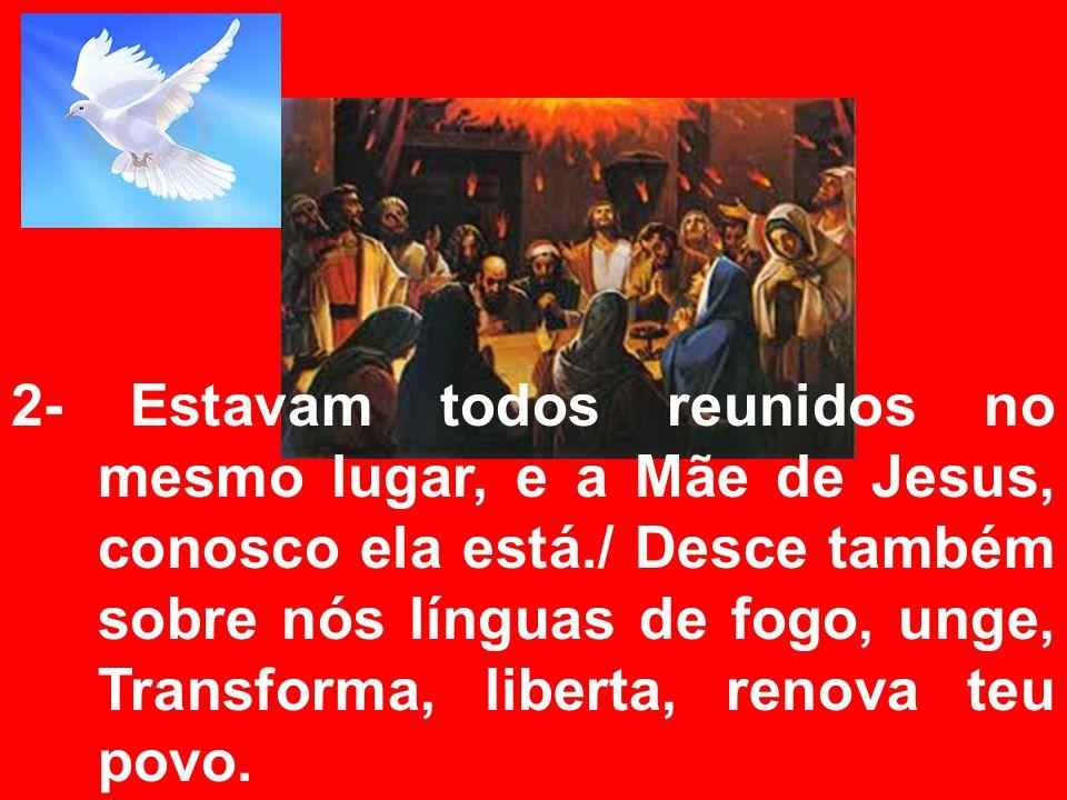 2- Estavam todos reunidos no mesmo lugar, e a Mãe de Jesus, conosco ela está./ Desce também sobre nós línguas de fogo, unge, Transforma, liberta, reno