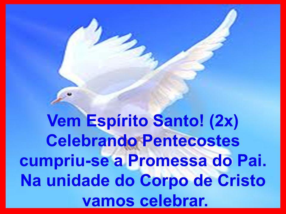 Vem Espírito Santo! (2x) Celebrando Pentecostes cumpriu-se a Promessa do Pai. Na unidade do Corpo de Cristo vamos celebrar.