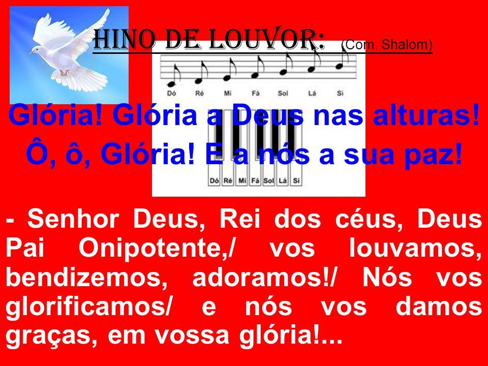 HINO DE LOUVOR: (Com. Shalom) Glória! Glória a Deus nas alturas! Ô, ô, Glória! E a nós a sua paz! - Senhor Deus, Rei dos céus, Deus Pai Onipotente,/ v