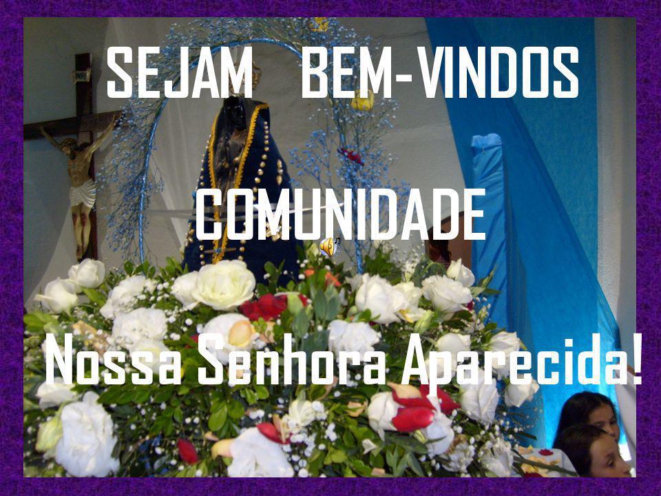 SEJAM BEM-VINDOS COMUNIDADE Nossa Senhora Aparecida!