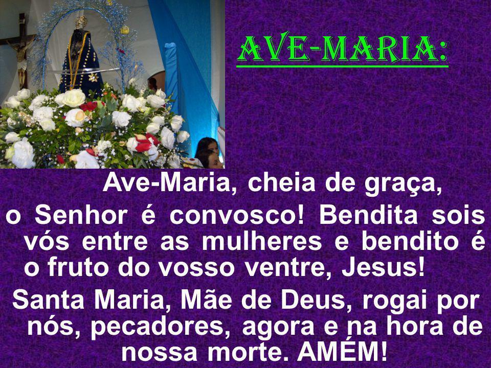 AVE-MARIA: Ave-Maria, cheia de graça, o Senhor é convosco! Bendita sois vós entre as mulheres e bendito é o fruto do vosso ventre, Jesus! Santa Maria,