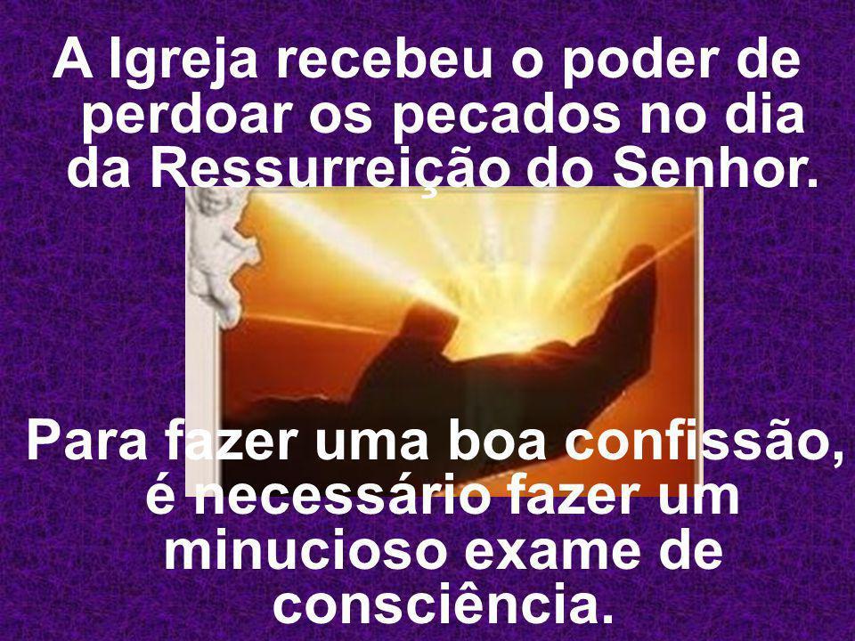 A Igreja recebeu o poder de perdoar os pecados no dia da Ressurreição do Senhor. Para fazer uma boa confissão, é necessário fazer um minucioso exame d
