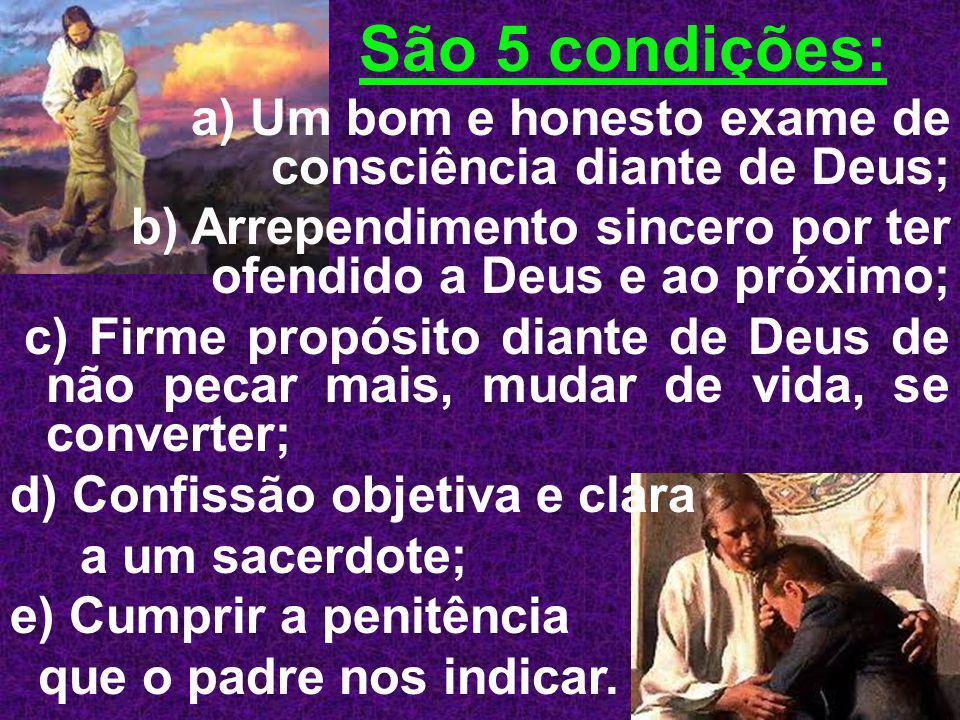 São 5 condições: a) Um bom e honesto exame de consciência diante de Deus; b) Arrependimento sincero por ter ofendido a Deus e ao próximo; c) Firme pro