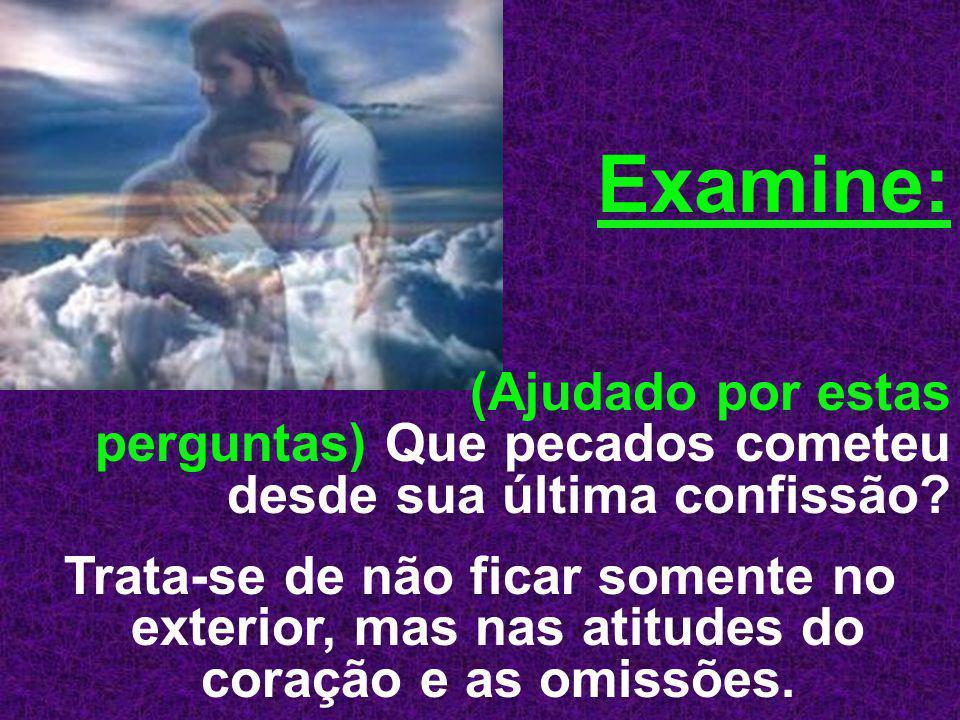 Examine: (Ajudado por estas perguntas) Que pecados cometeu desde sua última confissão? Trata-se de não ficar somente no exterior, mas nas atitudes do