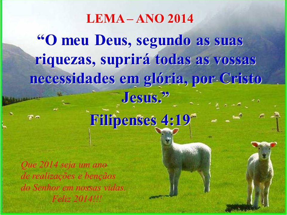 LEMA – ANO 2014 O meu Deus, segundo as suas riquezas, suprirá todas as vossas necessidades em glória, por Cristo Jesus. Filipenses 4:19 Que 2014 seja