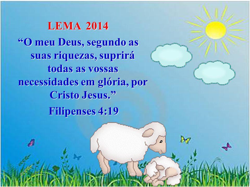 LEMA 2014 O meu Deus, segundo as suas riquezas, suprirá todas as vossas necessidades em glória, por Cristo Jesus. Filipenses 4:19 Filipenses 4:19