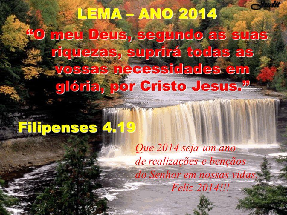 LEMA – ANO 2014 O meu Deus, segundo as suas riquezas, suprirá todas as vossas necessidades em glória, por Cristo Jesus. Filipenses 4.19 Que 2014 seja