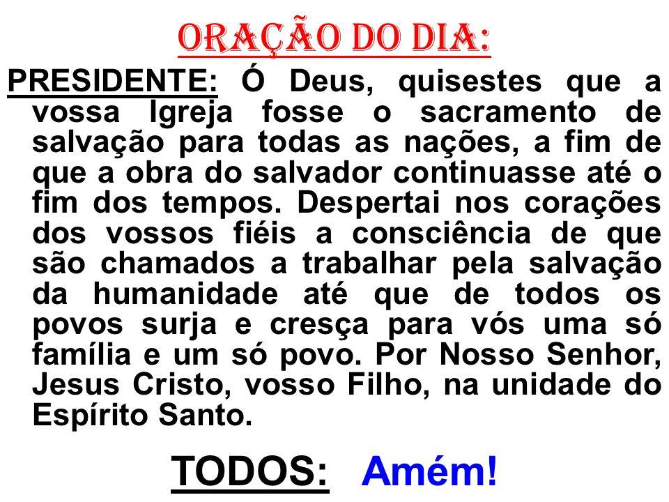 ORAÇÃO DO DIA: PRESIDENTE: Ó Deus, quisestes que a vossa Igreja fosse o sacramento de salvação para todas as nações, a fim de que a obra do salvador c