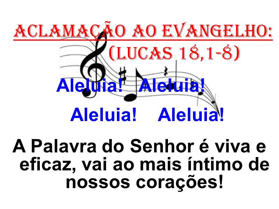 ACLAMAÇÃO AO EVANGELHO: (Lucas 18,1-8) Aleluia! Aleluia! A Palavra do Senhor é viva e eficaz, vai ao mais íntimo de nossos corações!