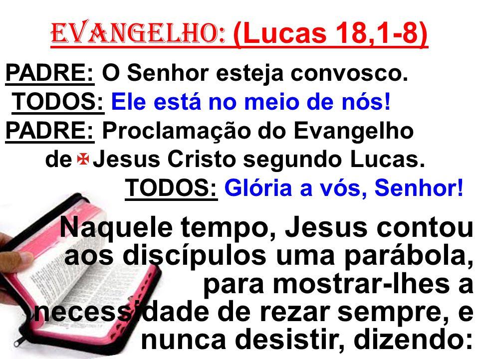 EVANGELHO: (Lucas 18,1-8) PADRE: O Senhor esteja convosco. TODOS: Ele está no meio de nós! PADRE: Proclamação do Evangelho de Jesus Cristo segundo Luc