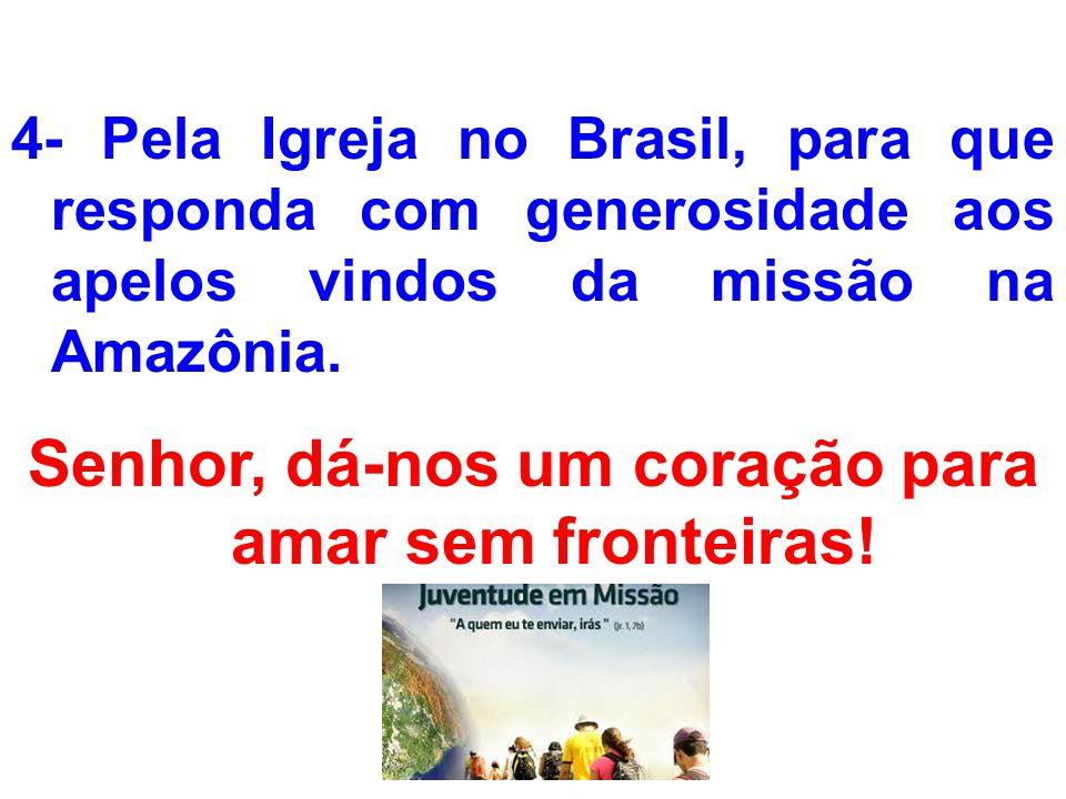4- Pela Igreja no Brasil, para que responda com generosidade aos apelos vindos da missão na Amazônia. Senhor, dá-nos um coração para amar sem fronteir