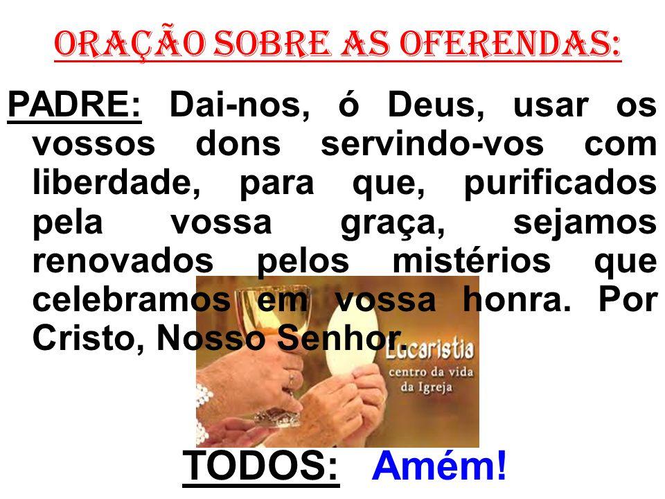 ORAÇÃO SOBRE AS OFERENDAS: PADRE: Dai-nos, ó Deus, usar os vossos dons servindo-vos com liberdade, para que, purificados pela vossa graça, sejamos ren