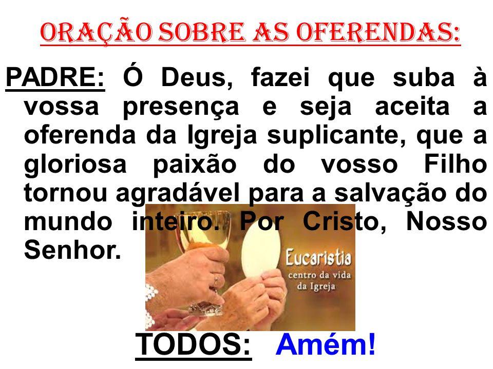 ORAÇÃO SOBRE AS OFERENDAS: PADRE: Ó Deus, fazei que suba à vossa presença e seja aceita a oferenda da Igreja suplicante, que a gloriosa paixão do voss