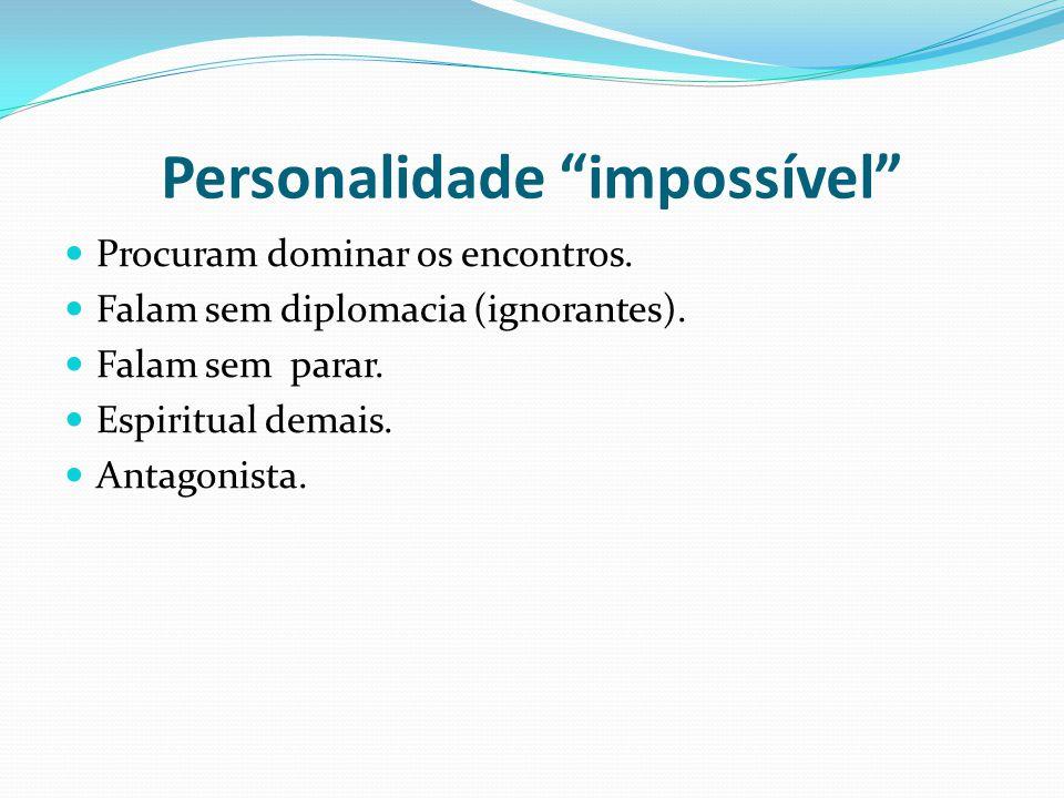 Personalidade impossível Procuram dominar os encontros. Falam sem diplomacia (ignorantes). Falam sem parar. Espiritual demais. Antagonista.