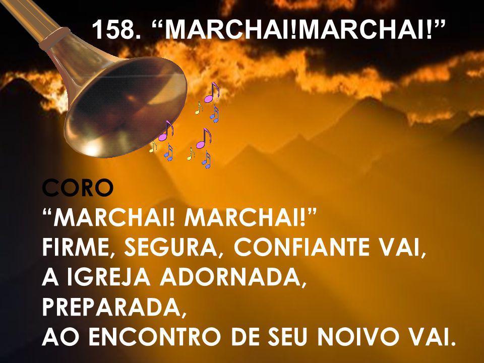 CORO MARCHAI! FIRME, SEGURA, CONFIANTE VAI, A IGREJA ADORNADA, PREPARADA, AO ENCONTRO DE SEU NOIVO VAI. 158. MARCHAI!MARCHAI!
